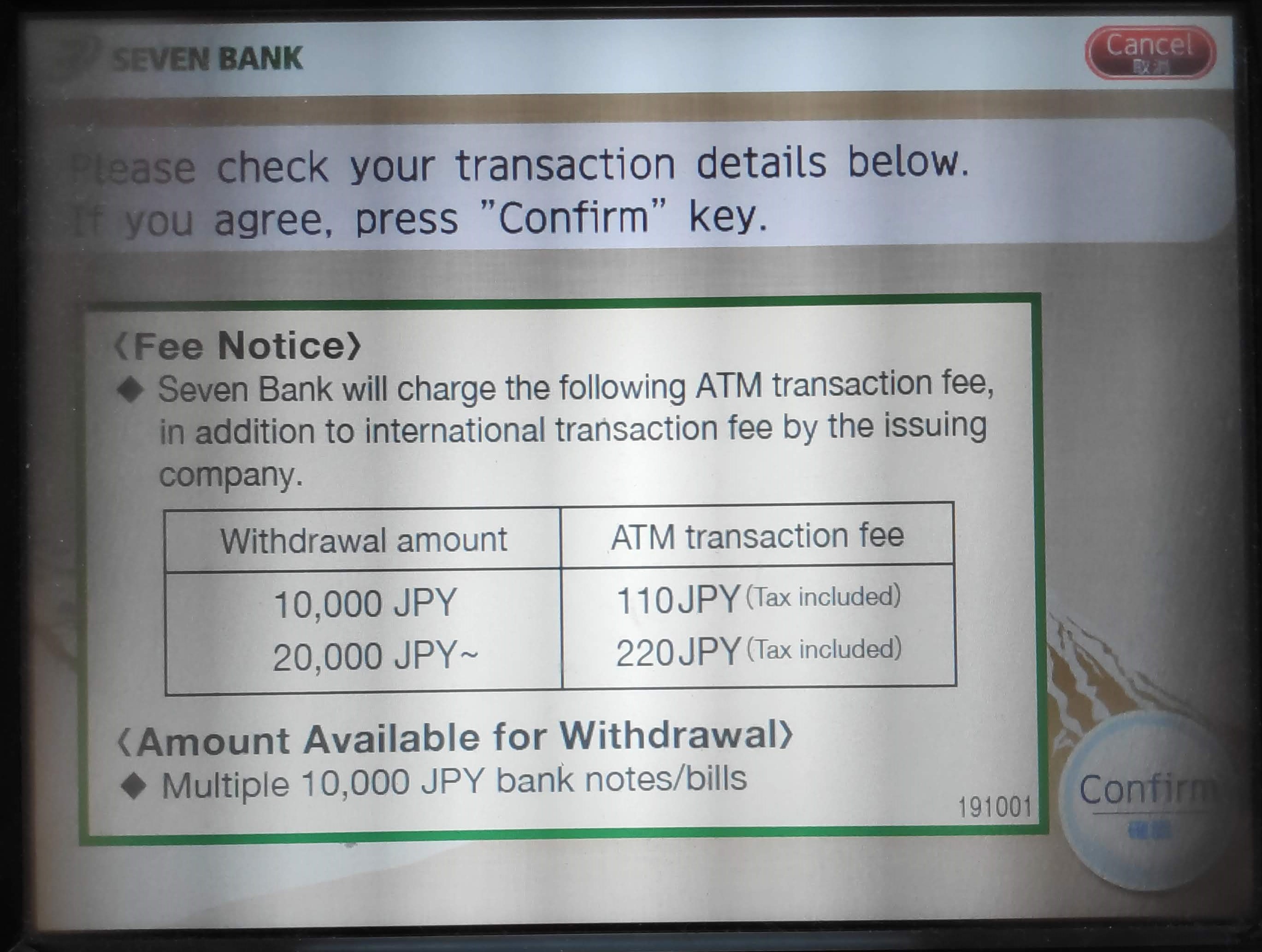 Seven Bank will charge the following ATM transaction fee, in addition to international transaction fee by the issuing company. Withdrawal amount / ATM Transaction Fee 10,000 JPY / 110 JPY 20,000 JPY / 220 JPY